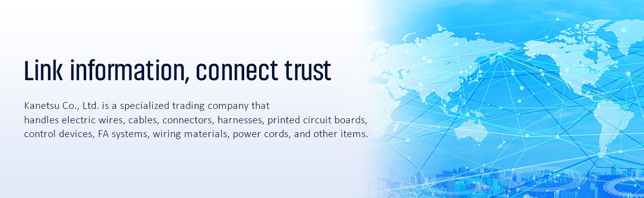 Link information, connect trust. Kanetsu Co., Ltd. is a specialized trading company that handles electric wires, cables, connectors, harnesses, printed circuit boards, control devices, FA systems, wiring materials, power cords, and other items.
